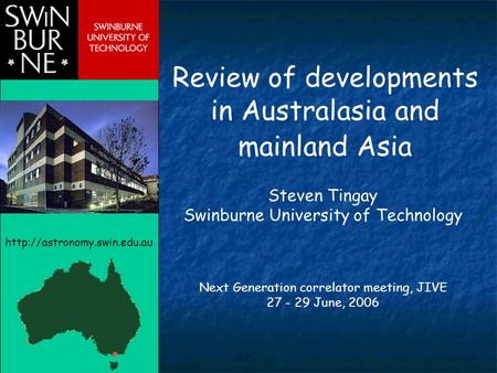 Review of developments in Australasia and mainland Asia Steven Tingay Swinburne University of Technology Next Generation correlator meeting, JIVE 27 -
