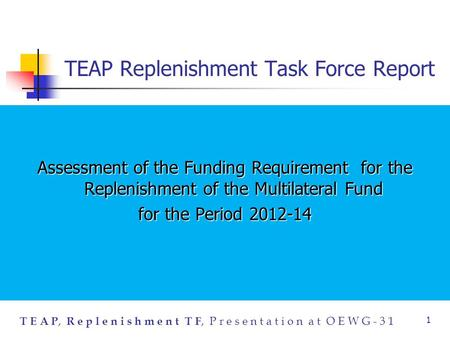 T E A P, R e p l e n i s h m e n t T F, P r e s e n t a t i o n a t O E W G - 3 1 1 TEAP Replenishment Task Force Report Assessment of the Funding Requirement.