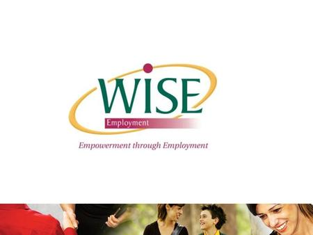 "WISE Employment WISE Employment is a not for profit organisation founded in 1992. Mission: ""Enriching the Community, Empowerment through Employment""."