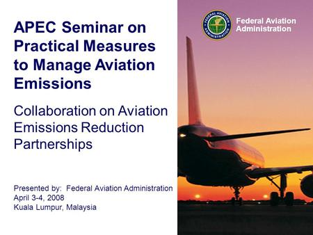 Federal Aviation Administration APEC Seminar on Practical Measures to Manage Aviation Emissions Collaboration on Aviation Emissions Reduction Partnerships.