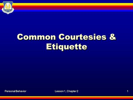 Personal BehaviorLesson 1, Chapter 21 Common Courtesies & <strong>Etiquette</strong>.
