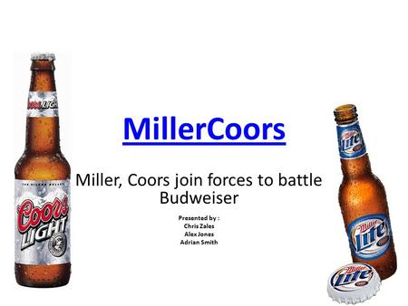 MillerCoors Miller, Coors join forces to battle Budweiser Presented by : Chris Zales Alex Jones Adrian Smith.