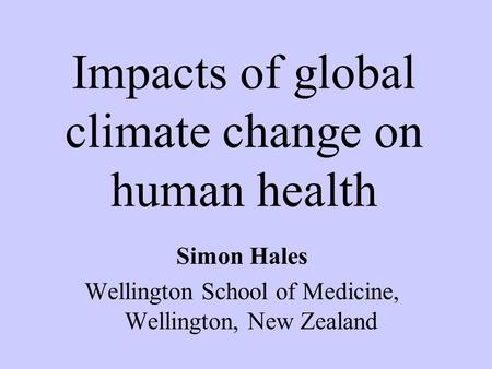 Simon Hales Wellington School of Medicine, Wellington, New Zealand Impacts of global climate change on human health.