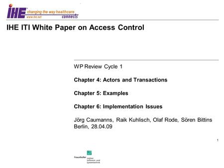 1 IHE ITI White Paper on Access Control WP Review Cycle 1 Chapter 4: Actors and Transactions Chapter 5: Examples Chapter 6: Implementation Issues Jörg.