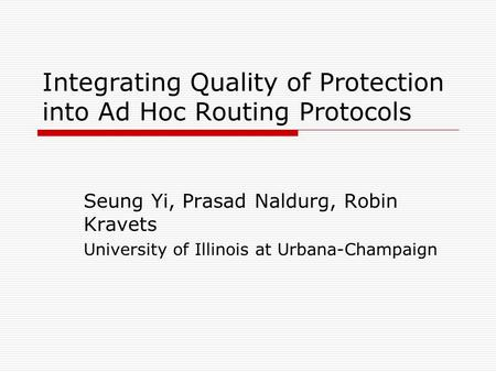 Integrating Quality of Protection into Ad Hoc Routing Protocols Seung Yi, Prasad Naldurg, Robin Kravets University of Illinois at Urbana-Champaign.