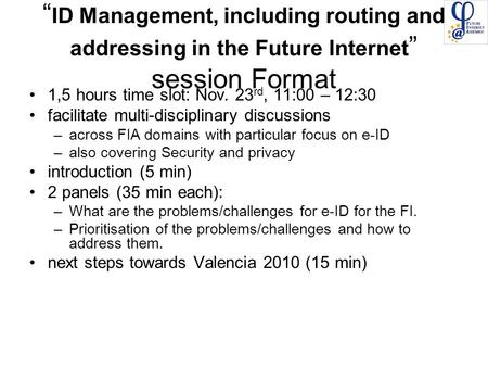 """ ID Management, including routing and addressing in the Future Internet "" session Format 1,5 hours time slot: Nov. 23 rd, 11:00 – 12:30 facilitate multi-disciplinary."