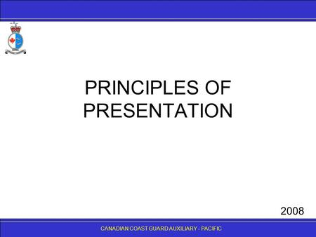 CANADIAN COAST GUARD AUXILIARY - PACIFIC PRINCIPLES OF PRESENTATION CANADIAN COAST GUARD AUXILIARY - PACIFIC 2008.