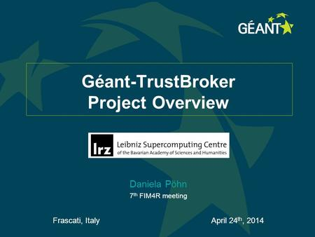 Géant-TrustBroker Project Overview Daniela Pöhn 7 th FIM4R meeting Frascati, Italy April 24 th, 2014.
