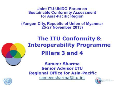 International Telecommunication Union The ITU Conformity & Interoperability Programme Pillars 3 and 4 Sameer Sharma Senior Advisor ITU Regional Office.