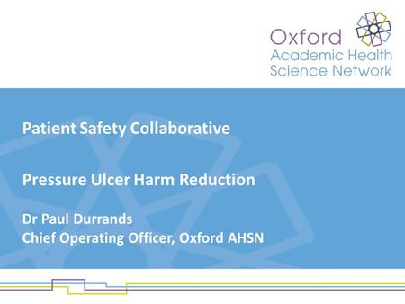 Patient Safety Collaborative Pressure Ulcer Harm Reduction Dr Paul Durrands Chief Operating Officer, Oxford AHSN.