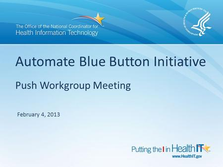 Automate Blue Button Initiative Push Workgroup Meeting February 4, 2013.