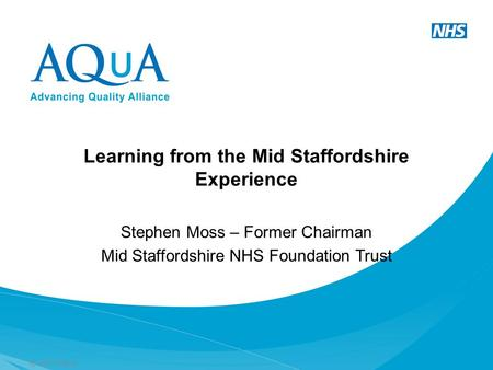 © 2012 AQuA Learning from the Mid Staffordshire Experience Stephen Moss – Former Chairman Mid Staffordshire NHS Foundation Trust.
