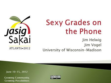 June 10-15, 2012 Growing Community; Growing Possibilities Jim Helwig Jim Vogel University of Wisconsin-Madison.