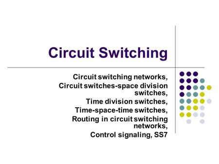 Circuit Switching Circuit switching networks, Circuit switches-space division switches, Time division switches, Time-space-time switches, Routing in circuit.