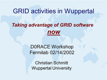GRID activities in Wuppertal D0RACE Workshop Fermilab 02/14/2002 Christian Schmitt Wuppertal University Taking advantage of GRID software now.