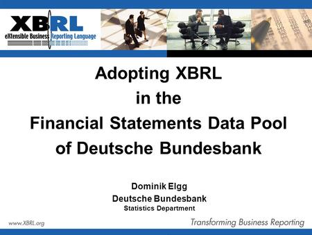 Adopting XBRL in the Financial Statements Data Pool of Deutsche Bundesbank Dominik Elgg Deutsche Bundesbank Statistics Department.