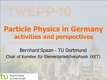Particle Physics in Germany activities and perspectives Bernhard Spaan - TU Dortmund Chair of Komitee für Elementarteilchenphysik (KET) technische universität.