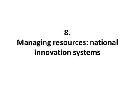 8. Managing resources: national innovation systems.