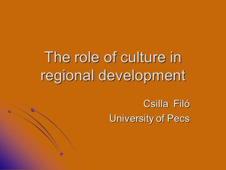 The role of culture in regional development Csilla Filó University of Pecs.