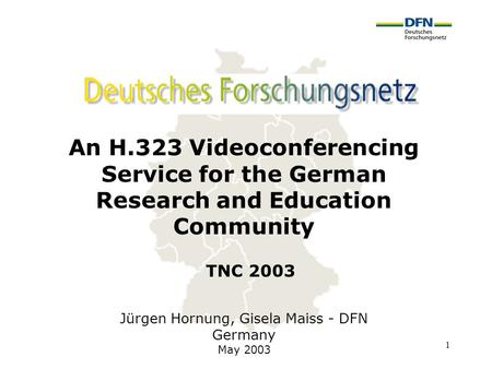 1 An H.323 Videoconferencing Service for the German Research and Education Community Jürgen Hornung, Gisela Maiss - DFN Germany May 2003 TNC 2003.
