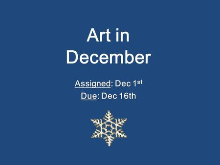Art in December Assigned: Dec 1 st Due: Dec 16th.