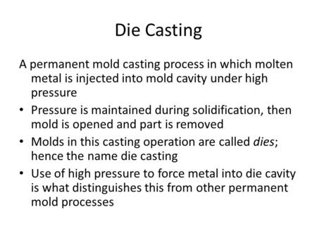 Die Casting A permanent mold casting process in which molten metal is injected into mold cavity under high pressure Pressure is maintained during solidification,