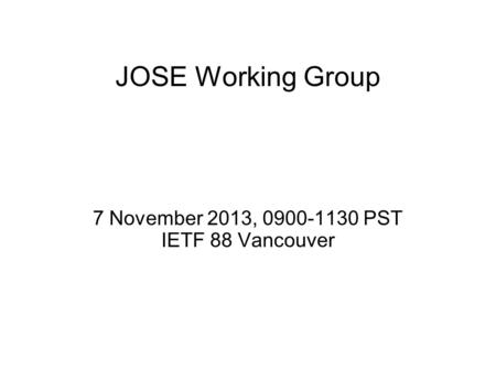 JOSE Working Group 7 November 2013, 0900-1130 PST IETF 88 Vancouver.