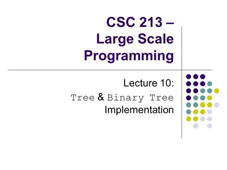 CSC 213 – Large Scale Programming Lecture 10: Tree & Binary Tree Implementation.