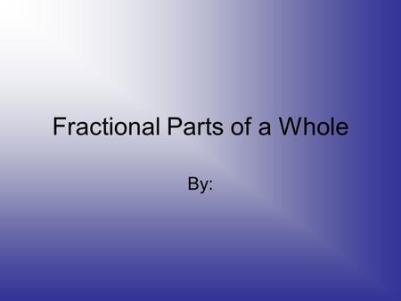 Fractional Parts of a Whole By:. What part of this object is colored red?