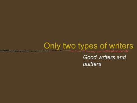 Only two types of writers Good writers and quitters.