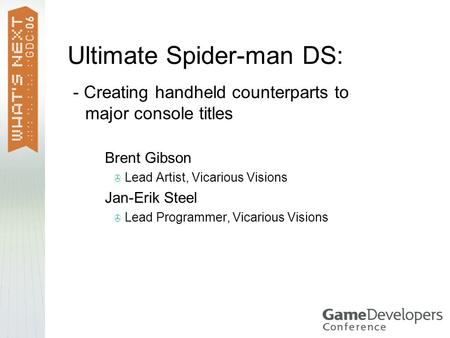 Ultimate Spider-man DS: - Creating handheld counterparts to major console titles  Brent Gibson  Lead Artist, Vicarious Visions  Jan-Erik Steel  Lead.