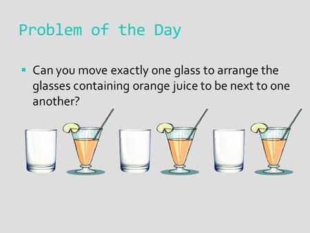 Problem of the Day  Can you move exactly one glass to arrange the glasses containing orange juice to be next to one another?