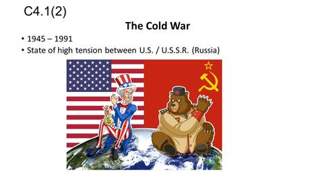 C4.1(2) The Cold War 1945 – 1991 State of high tension between U.S. / U.S.S.R. (Russia)