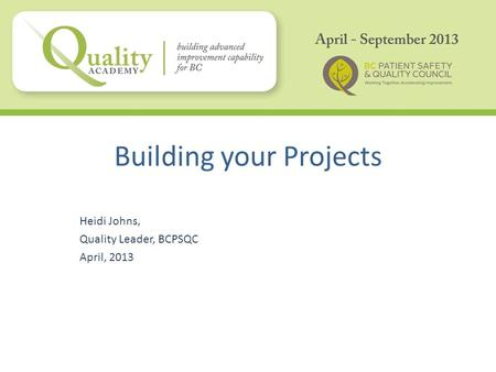 Building your Projects Heidi Johns, Quality Leader, BCPSQC April, 2013.
