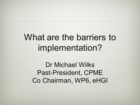 What are the barriers to implementation? Dr Michael Wilks Past-President, CPME Co Chairman, WP6, eHGI.