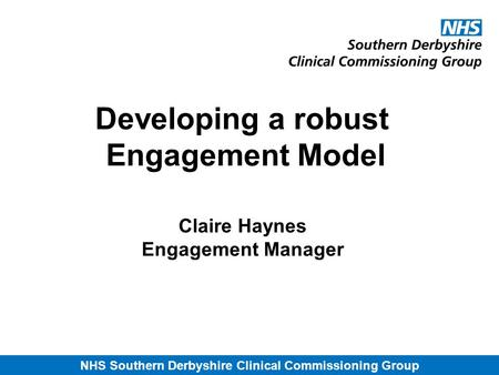 NHS Southern Derbyshire Clinical Commissioning Group Developing a robust Engagement Model Claire Haynes Engagement Manager.