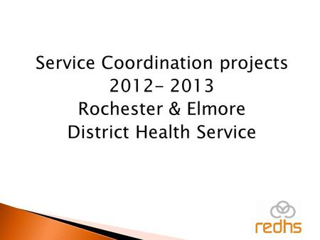 Service Coordination projects 2012- 2013 Rochester & Elmore District Health Service.