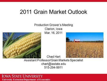 University Extension/Department of Economics 2011 Grain Market Outlook Production Grower's Meeting Clarion, Iowa Mar. 16, 2011 Chad Hart Assistant Professor/Grain.