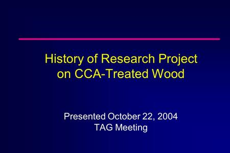 History of Research Project on CCA-Treated Wood Presented October 22, 2004 TAG Meeting.
