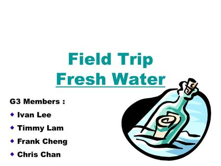 Field Trip Fresh Water G3 Members : Ivan Lee Timmy Lam Frank Cheng Chris Chan.
