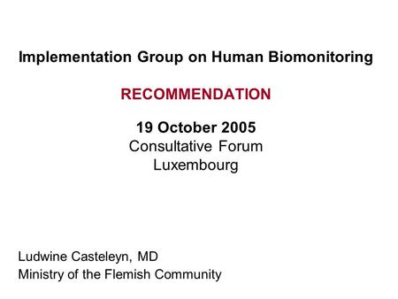 Implementation Group on Human Biomonitoring RECOMMENDATION 19 October 2005 Consultative Forum Luxembourg Ludwine Casteleyn, MD Ministry of the Flemish.