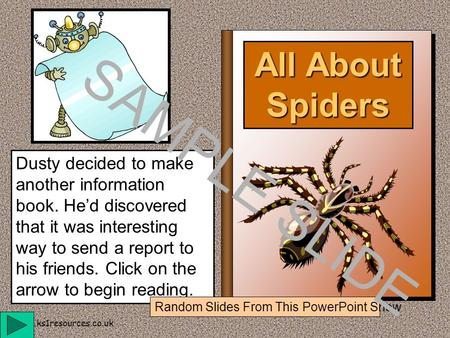 www.ks1resources.co.uk All About Spiders Dusty decided to make another information book. He'd discovered that it was interesting way to send a report.