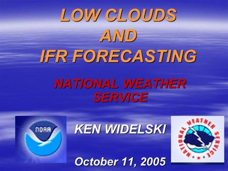 LOW CLOUDS AND IFR FORECASTING NATIONAL WEATHER SERVICE KEN WIDELSKI October 11, 2005.