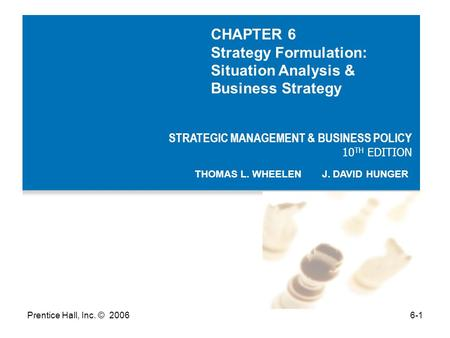 Prentice Hall, Inc. © 20066-1 STRATEGIC MANAGEMENT & BUSINESS POLICY 10 TH EDITION THOMAS L. WHEELEN J. DAVID HUNGER CHAPTER 6 Strategy Formulation: Situation.