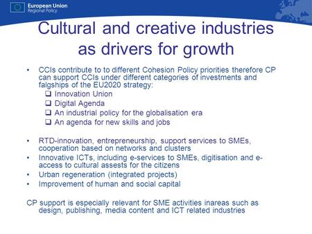 Cultural and creative industries as drivers for growth CCIs contribute to to different Cohesion Policy priorities therefore CP can support CCIs under different.