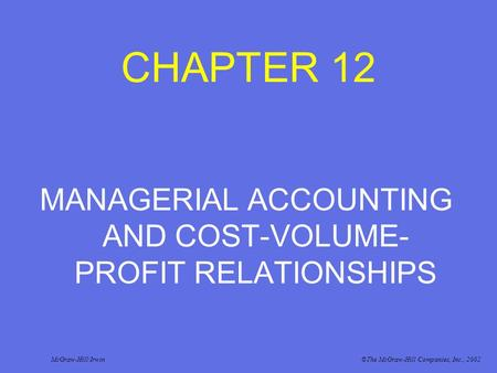 CHAPTER 12 MANAGERIAL ACCOUNTING AND COST-VOLUME- PROFIT RELATIONSHIPS McGraw-Hill/Irwin©The McGraw-Hill Companies, Inc., 2002.