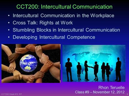 1CCT200 Week #10: RT Rhon Teruelle Class #9 – November 12, 2012 CCT200: Intercultural Communication Intercultural Communication in the Workplace Cross.