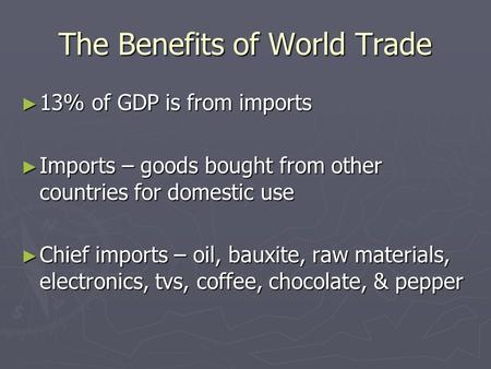 The Benefits of World Trade ► 13% of GDP is from imports ► Imports – goods bought from other countries for domestic use ► Chief imports – oil, bauxite,