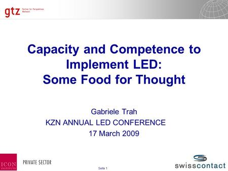26.12.2015 Seite 1 Seite 1 Capacity and Competence to Implement LED: Some Food for Thought Gabriele Trah KZN ANNUAL LED CONFERENCE 17 March 2009.