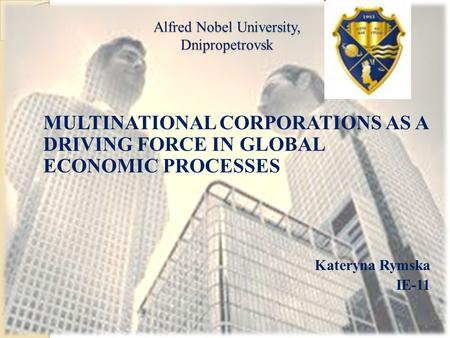 Alfred Nobel University, Dnipropetrovsk MULTINATIONAL CORPORATIONS AS A DRIVING FORCE IN GLOBAL ECONOMIC PROCESSES Kateryna Rymska IE-11.